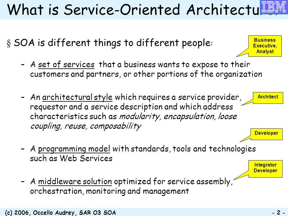 (c) 2006, Occello Audrey, SAR O3 SOA - 23 - Bénéfices techniques Réduire la complexité de la solution Construire les services une seule fois et les utiliser fréquemment Garantir une intégration standardisée et le support de clients hétérogènes Faciliter la maintenabilité