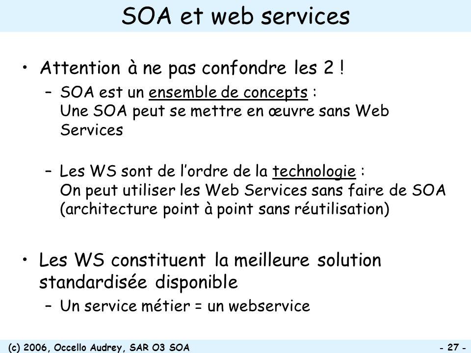 (c) 2006, Occello Audrey, SAR O3 SOA - 27 - SOA et web services Attention à ne pas confondre les 2 ! –SOA est un ensemble de concepts : Une SOA peut s