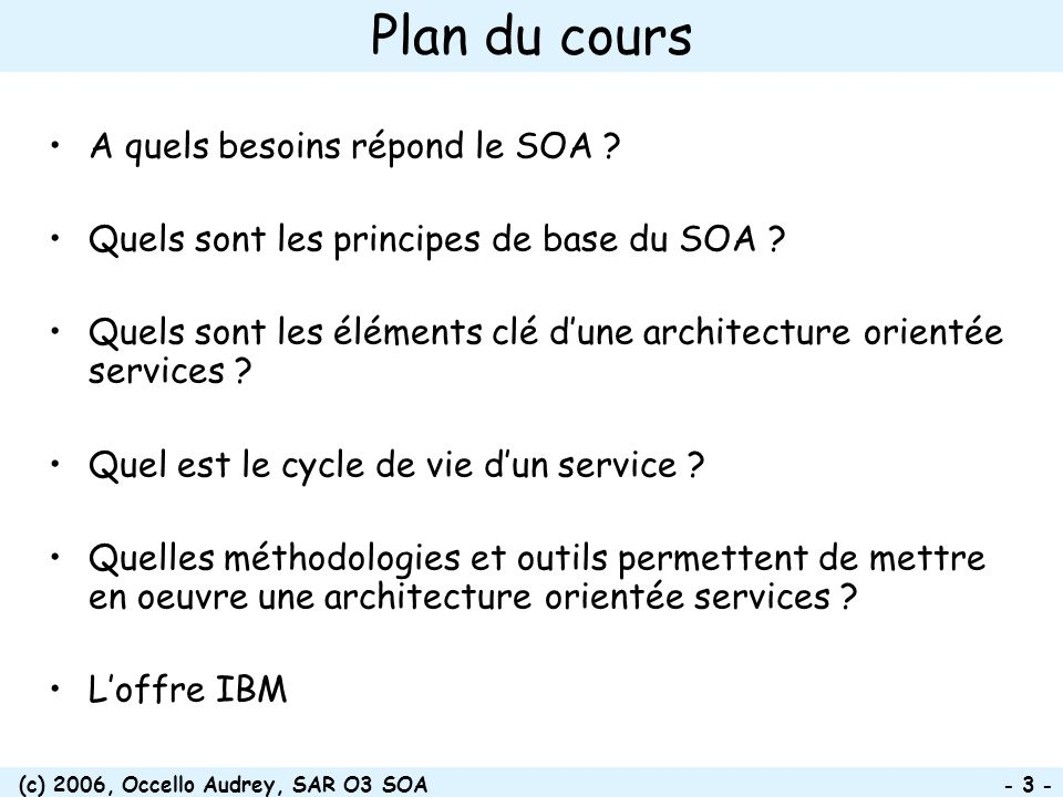 (c) 2006, Occello Audrey, SAR O3 SOA - 44 - Meet in the Middle: exemple du prêt business processes process choreography services service components operational systems Lending Loan Origination Loan Closure Loan Servicing IMS DB LOS (Loan Origination System) Modify Application Receive Application Check Credit Negotiate Loan Receive Application Adjudicate Loan Close the Loan Application Processing Customer Accounting Credit Administration Permissions Component Loan Product Consolidated Book/Position Correspondence Doc Mgmt & Archive Book the Loan Collateral Handling Fair Issac Blaze Calculate Risk Score Enterprise Content Mgmt Image Documents Decline Reasons Notify Customer of Decision Domain Analysis & Decomposition Process Decomposition Top Down Analysis Bottom up Analysis Service Identification Interview Documentation Code Analysis Services Identified From Top Down and Bottom up Analysis