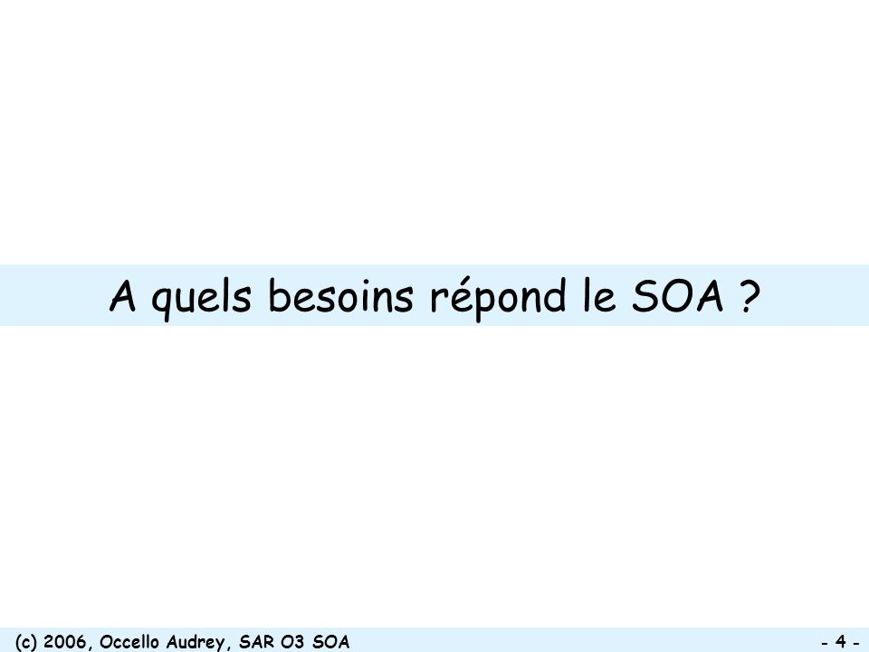 (c) 2006, Occello Audrey, SAR O3 SOA - 25 - Points clés de larchitecture Service consumer Service provider Registry Mediation layer/Service bus Repository 2.c Retrieve service end-point Contract Business service orchestrator 1.a Search for service 1.b Return contract 2.a Create a process instance 2.b Execute process 2.d Send request Business process description