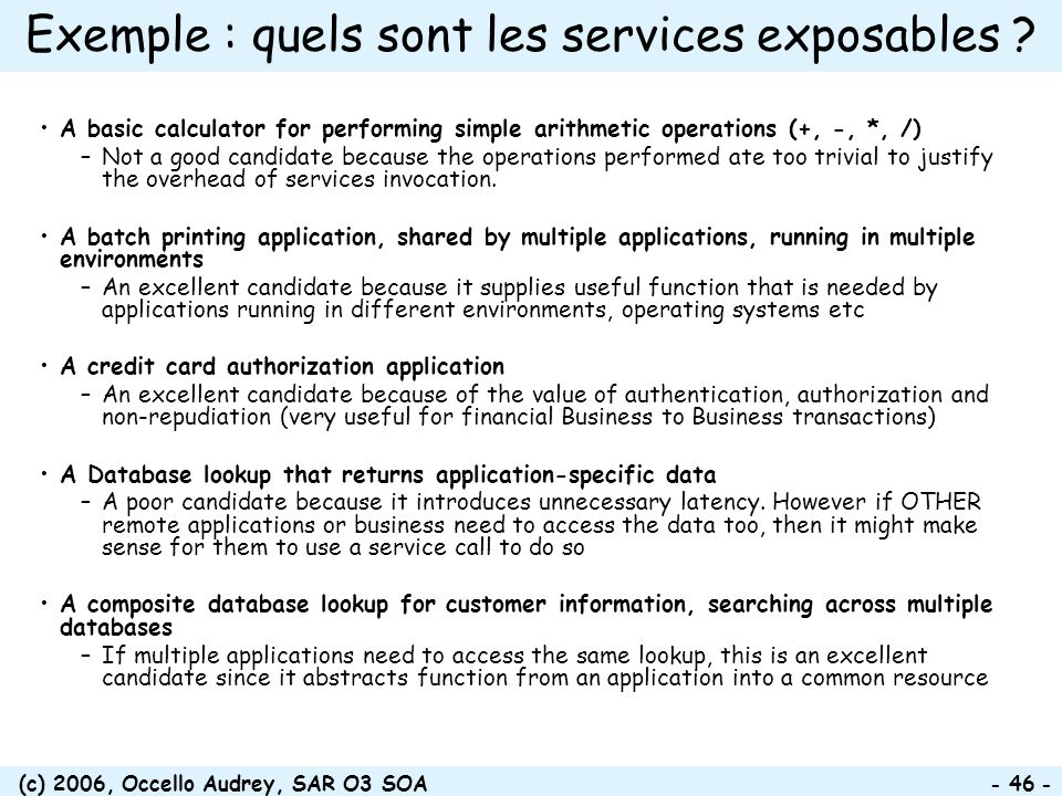 (c) 2006, Occello Audrey, SAR O3 SOA - 46 - Exemple : quels sont les services exposables ? A basic calculator for performing simple arithmetic operati