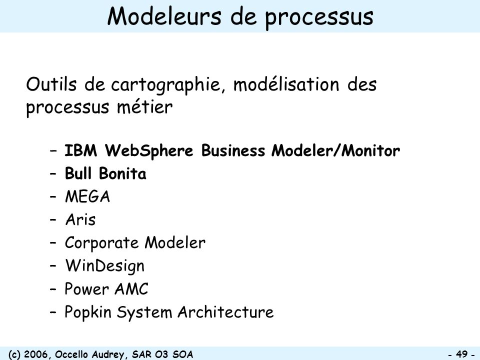 (c) 2006, Occello Audrey, SAR O3 SOA - 49 - Modeleurs de processus Outils de cartographie, modélisation des processus métier IBM WebSphere Business Mo