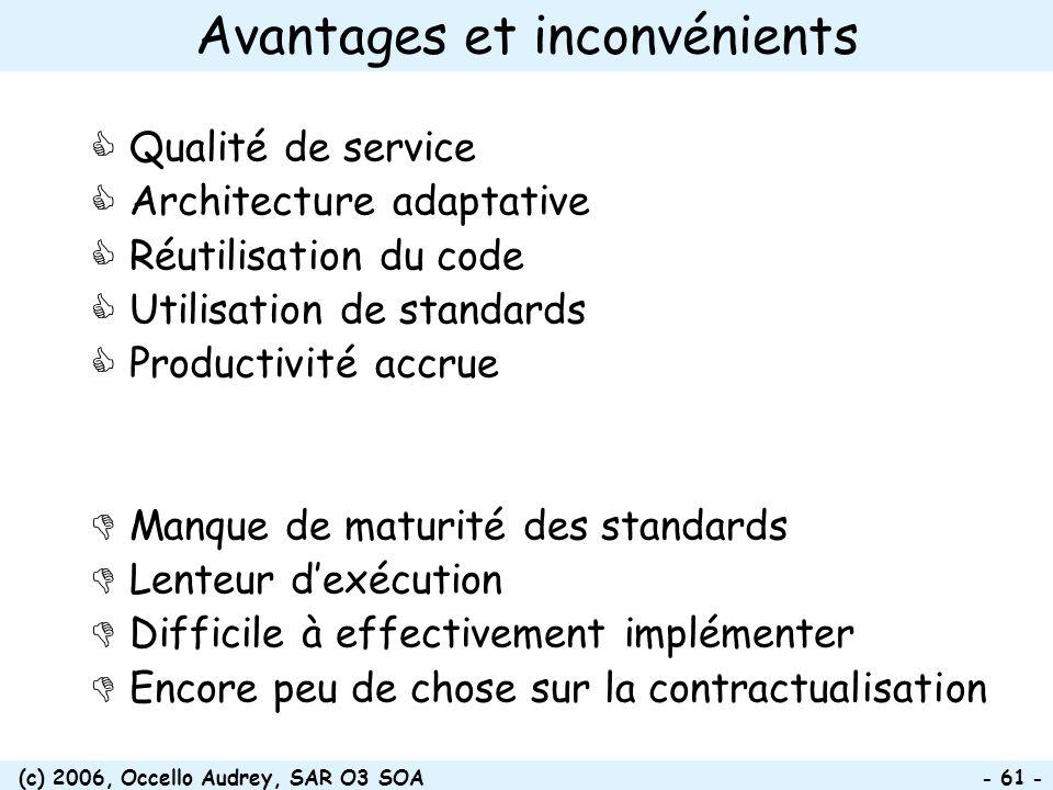 (c) 2006, Occello Audrey, SAR O3 SOA - 61 - Avantages et inconvénients Qualité de service Architecture adaptative Réutilisation du code Utilisation de