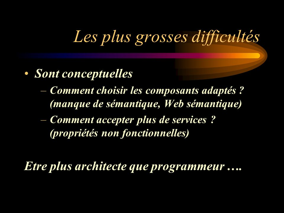 Les plus grosses difficultés Sont conceptuelles –Comment choisir les composants adaptés ? (manque de sémantique, Web sémantique) –Comment accepter plu