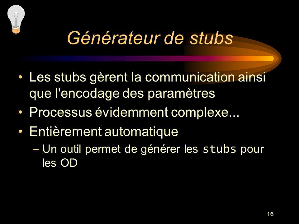16 Générateur de stubs Les stubs gèrent la communication ainsi que l'encodage des paramètres Processus évidemment complexe... Entièrement automatique