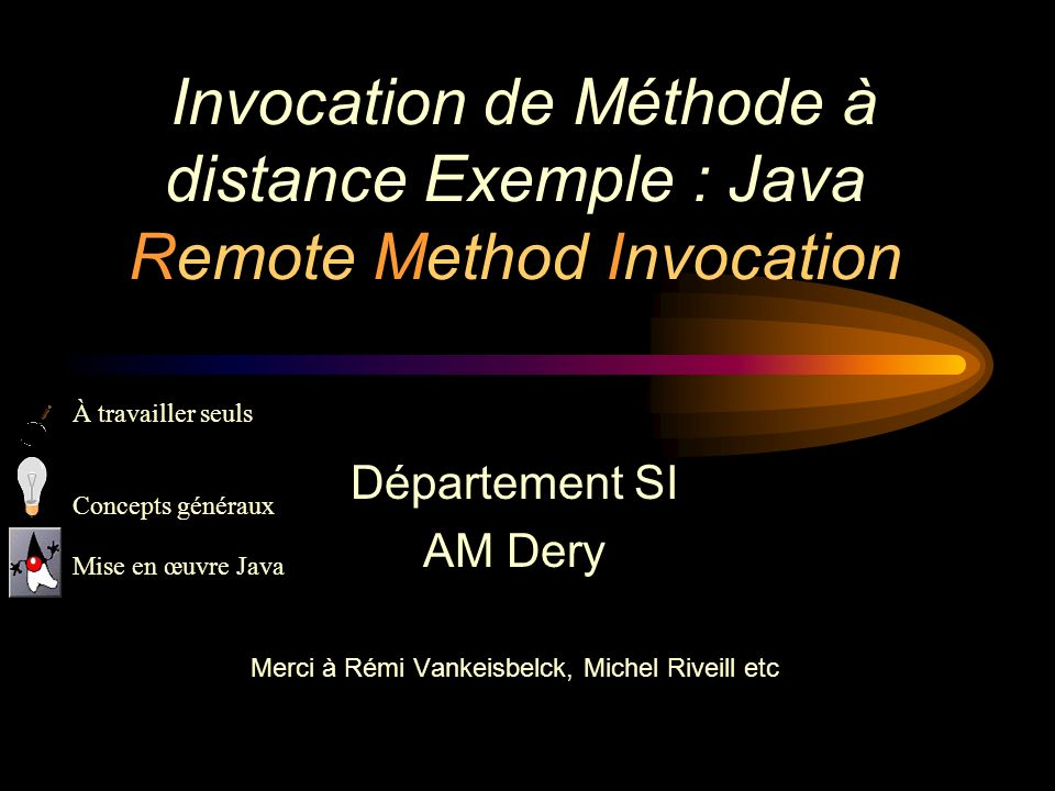 Invocation de Méthode à distance Exemple : Java Remote Method Invocation Département SI AM Dery Merci à Rémi Vankeisbelck, Michel Riveill etc À travai