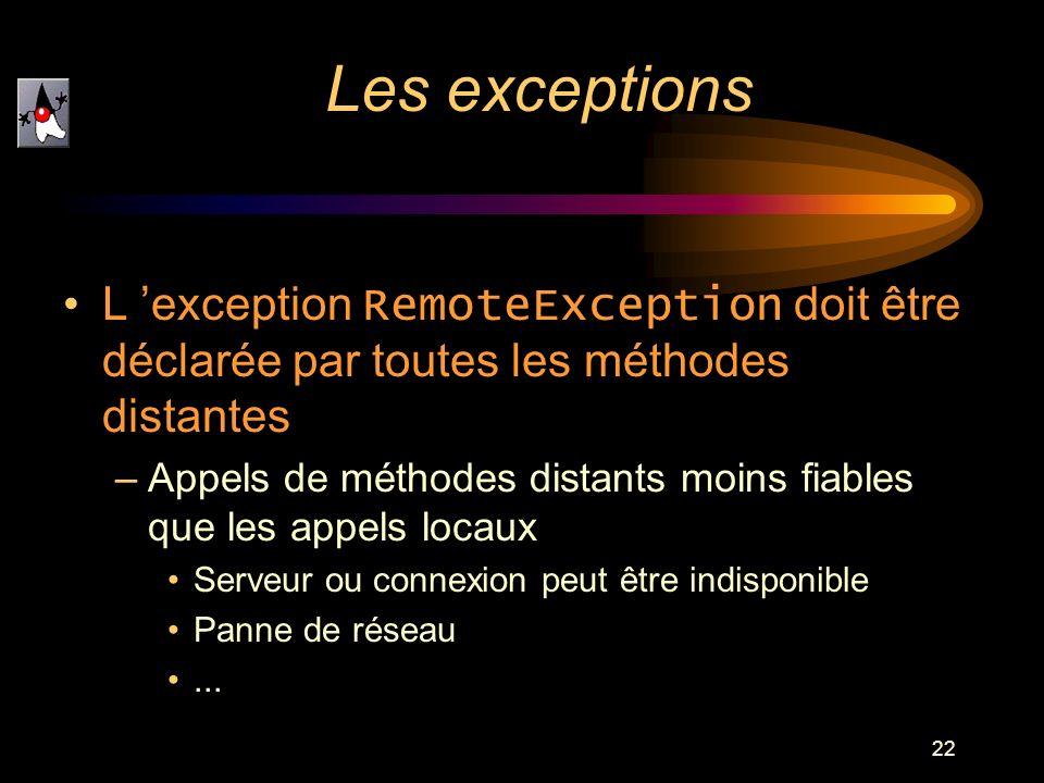 22 L exception RemoteException doit être déclarée par toutes les méthodes distantes –Appels de méthodes distants moins fiables que les appels locaux S