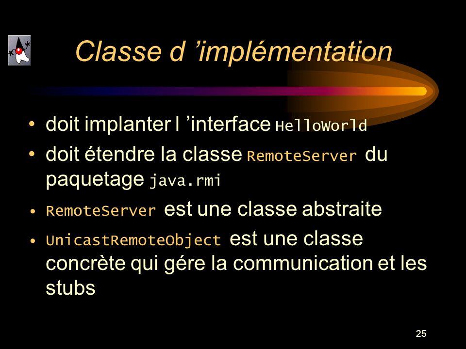 25 doit implanter l interface HelloWorld doit étendre la classe RemoteServer du paquetage java.rmi RemoteServer est une classe abstraite UnicastRemote