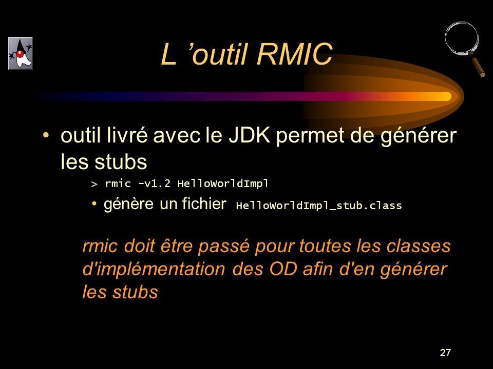 27 outil livré avec le JDK permet de générer les stubs > rmic -v1.2 HelloWorldImpl génère un fichier HelloWorldImpl_stub.class rmic doit être passé po