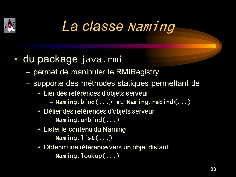 33 du package java.rmi –permet de manipuler le RMIRegistry –supporte des méthodes statiques permettant de Lier des références d'objets serveur –Naming