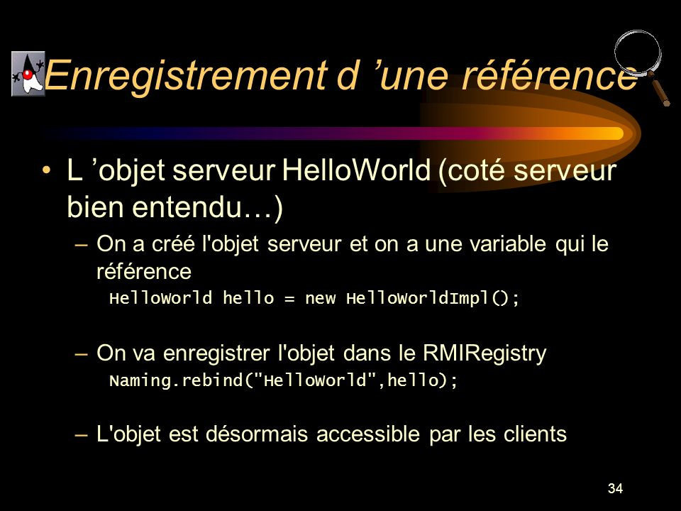 34 L objet serveur HelloWorld (coté serveur bien entendu…) –On a créé l'objet serveur et on a une variable qui le référence HelloWorld hello = new Hel
