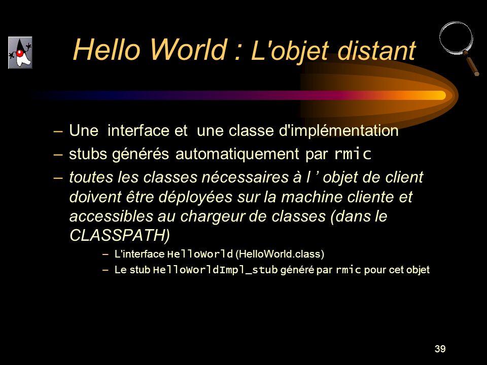 39 –Une interface et une classe d'implémentation –stubs générés automatiquement par rmic –toutes les classes nécessaires à l objet de client doivent ê