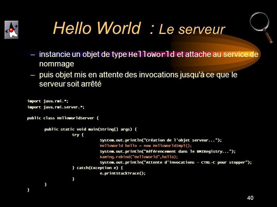 40 –instancie un objet de type HelloWorld et attache au service de nommage –puis objet mis en attente des invocations jusqu'à ce que le serveur soit a