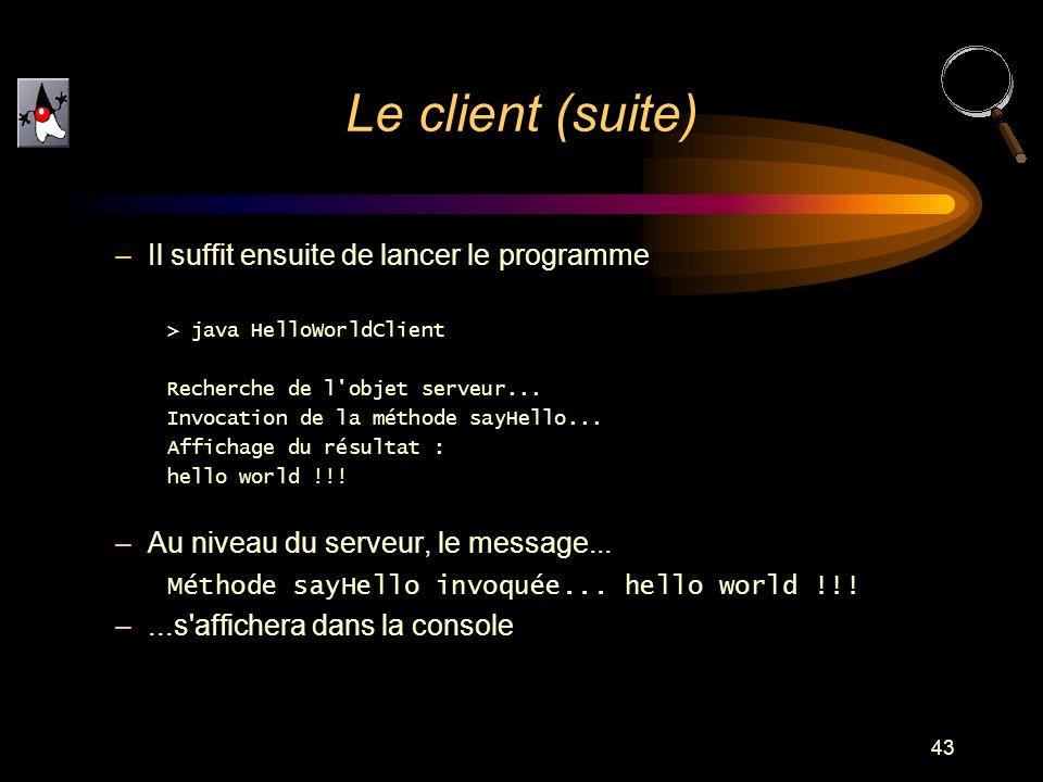 43 –Il suffit ensuite de lancer le programme > java HelloWorldClient Recherche de l'objet serveur... Invocation de la méthode sayHello... Affichage du