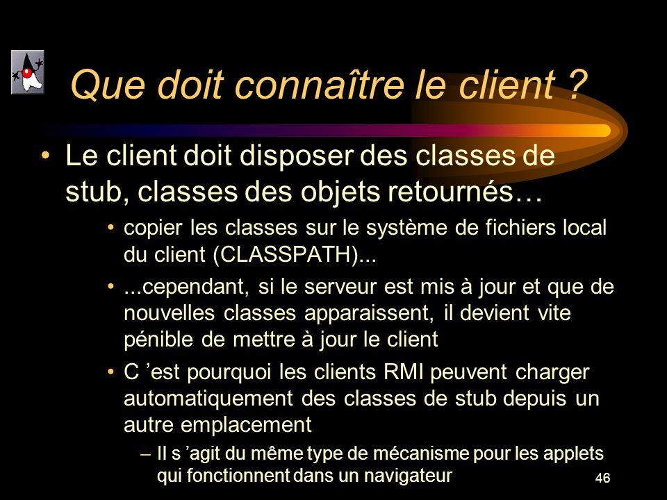 46 Que doit connaître le client ? Le client doit disposer des classes de stub, classes des objets retournés… copier les classes sur le système de fich
