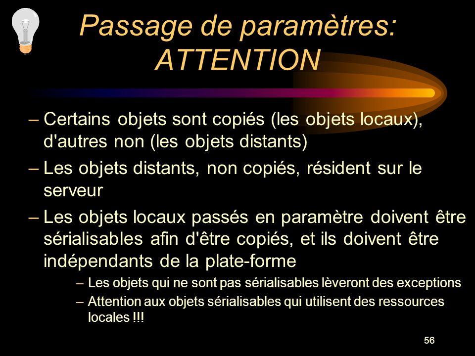 56 Passage de paramètres: ATTENTION –Certains objets sont copiés (les objets locaux), d'autres non (les objets distants) –Les objets distants, non cop
