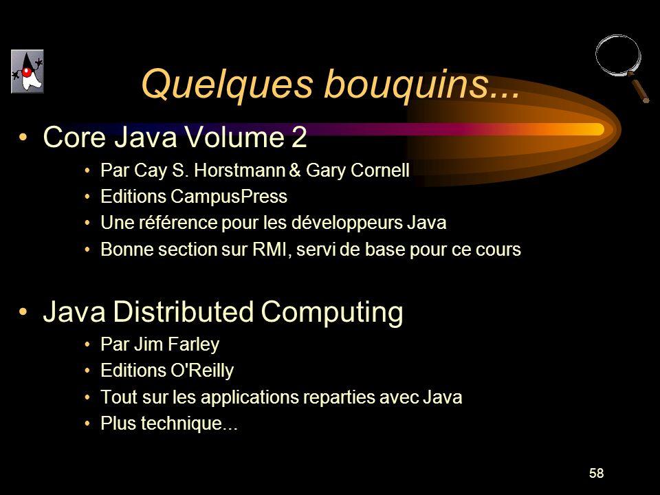 58 Quelques bouquins... Core Java Volume 2 Par Cay S. Horstmann & Gary Cornell Editions CampusPress Une référence pour les développeurs Java Bonne sec