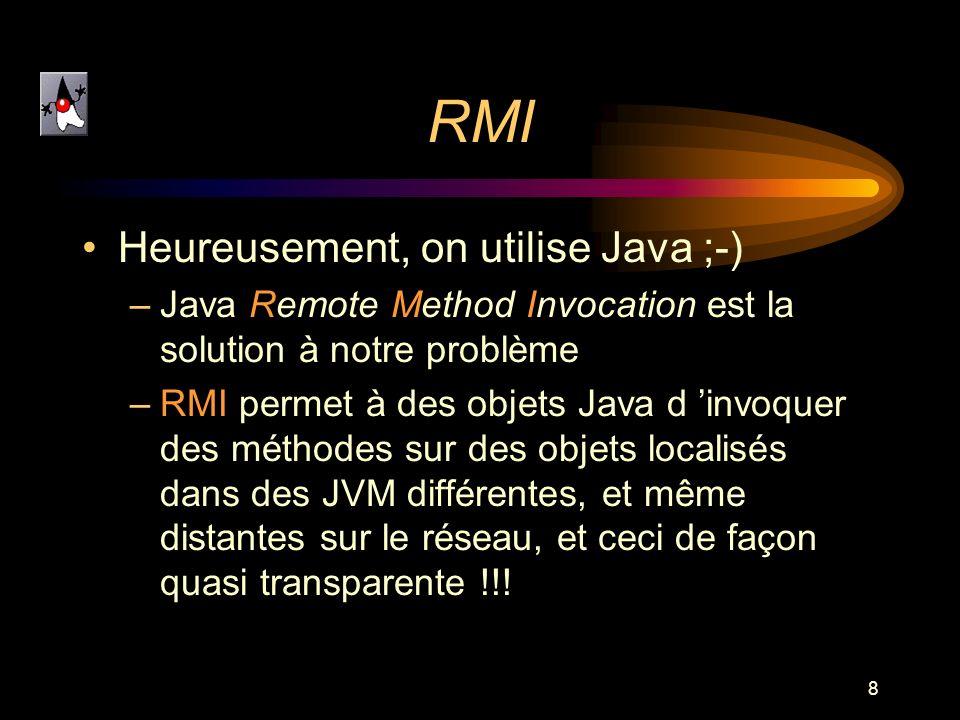 8 RMI Heureusement, on utilise Java ;-) –Java Remote Method Invocation est la solution à notre problème –RMI permet à des objets Java d invoquer des m