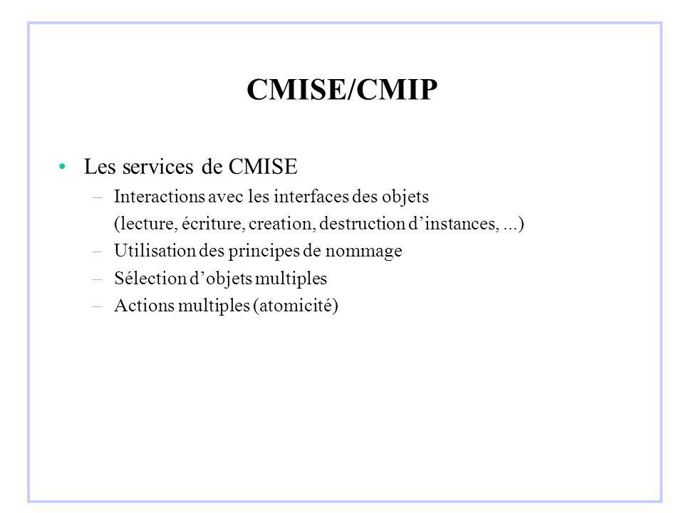 CMISE/CMIP Les services de CMISE –Interactions avec les interfaces des objets (lecture, écriture, creation, destruction dinstances,...) –Utilisation des principes de nommage –Sélection dobjets multiples –Actions multiples (atomicité)