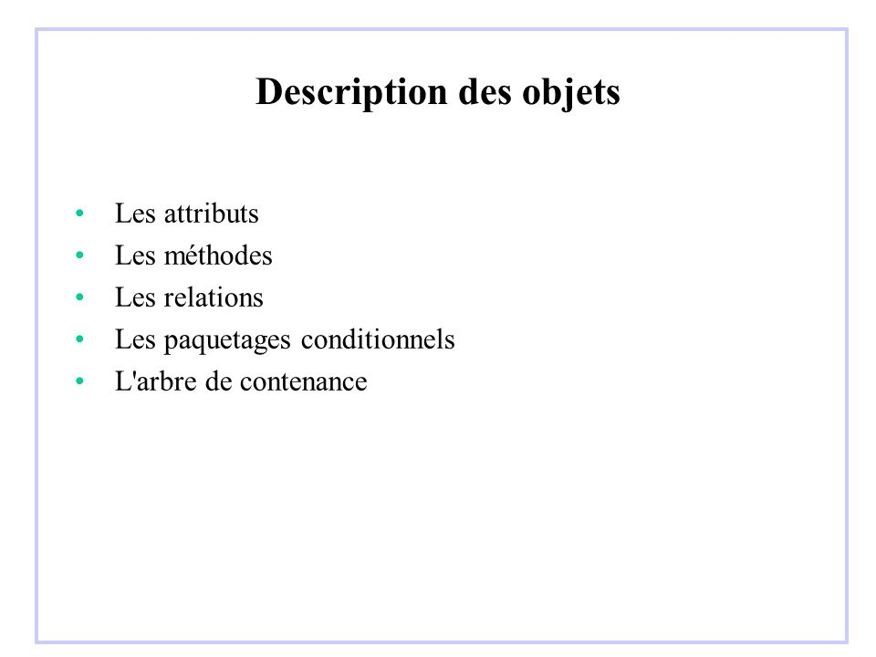 Description des objets Les attributs Les méthodes Les relations Les paquetages conditionnels L arbre de contenance