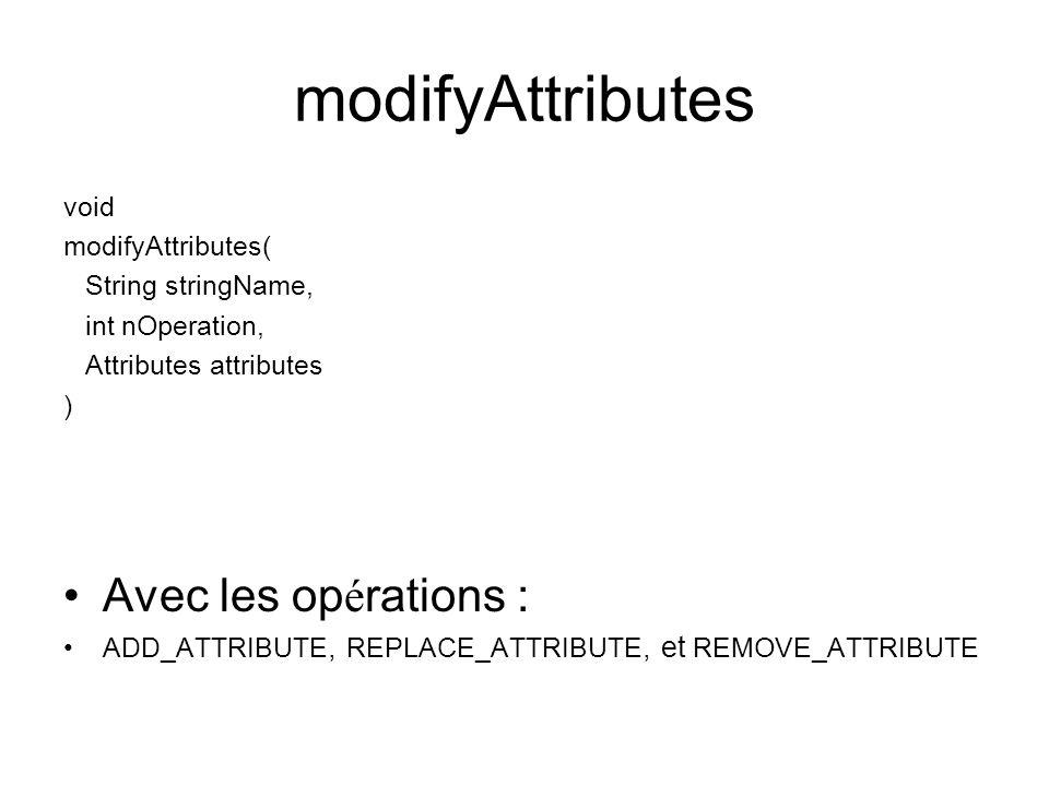 modifyAttributes void modifyAttributes( String stringName, int nOperation, Attributes attributes ) Avec les op é rations : ADD_ATTRIBUTE, REPLACE_ATTR