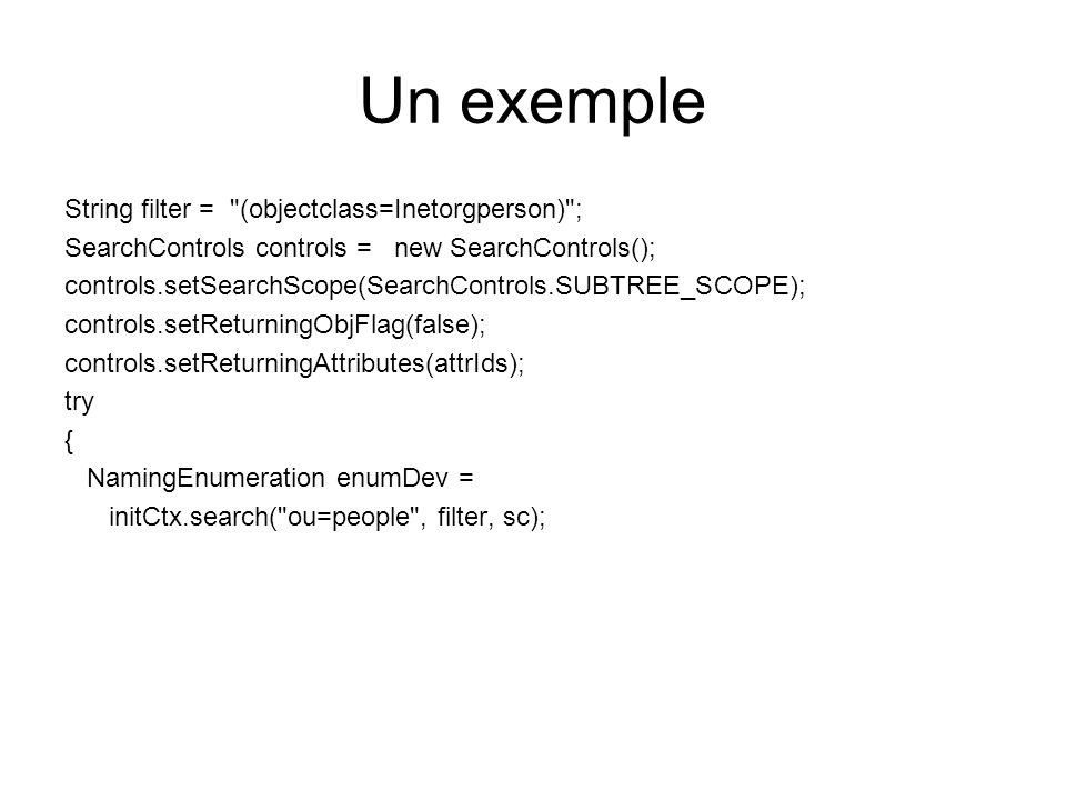 Un exemple String filter = (objectclass=Inetorgperson) ; SearchControls controls = new SearchControls(); controls.setSearchScope(SearchControls.SUBTREE_SCOPE); controls.setReturningObjFlag(false); controls.setReturningAttributes(attrIds); try { NamingEnumeration enumDev = initCtx.search( ou=people , filter, sc);