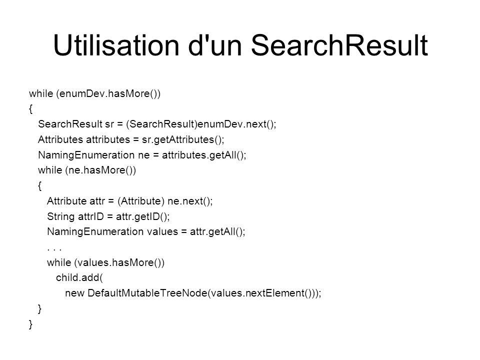Utilisation d'un SearchResult while (enumDev.hasMore()) { SearchResult sr = (SearchResult)enumDev.next(); Attributes attributes = sr.getAttributes();
