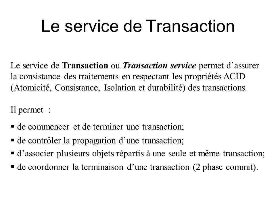 Le service de Transaction Le service de Transaction ou Transaction service permet dassurer la consistance des traitements en respectant les propriétés