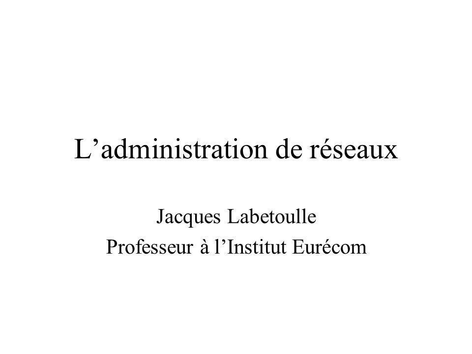 Ladministration de réseaux Jacques Labetoulle Professeur à lInstitut Eurécom