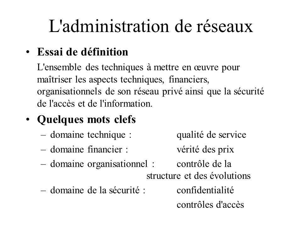 L'administration de réseaux Essai de définition L'ensemble des techniques à mettre en œuvre pour maîtriser les aspects techniques, financiers, organis