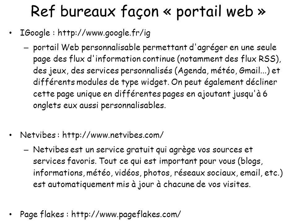 Ref bureaux façon « système d exploitation » AjaxWindows : http://www.ajaxwindows.com/ – intègre Google Document et Tableur, Zoho, GizmoProject – uniquement des applications conçues par Ajax13 – + un mashup de service Web tel que MP3Tunes, GMail ou Gizmoo Project qui sont liés à votre compte EyeOS : http://eyeos.org/fr/ – librairie pour le développement de votre application et pour interagir avec le système Desktoptwo http://desktoptwo.com/ JetBee https://www.jetbee.com/ OODesk http://www.oodesk.com/home.php Goovy : http://www.goowy.com/ et http://goowymail.goowy.com/ – racheté par AOL...