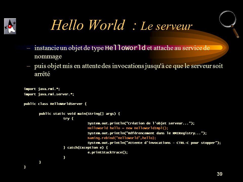 39 –instancie un objet de type HelloWorld et attache au service de nommage –puis objet mis en attente des invocations jusqu'à ce que le serveur soit a