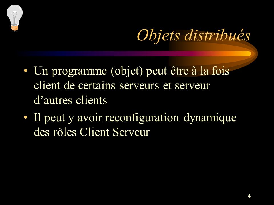 4 Objets distribués Un programme (objet) peut être à la fois client de certains serveurs et serveur dautres clients Il peut y avoir reconfiguration dy