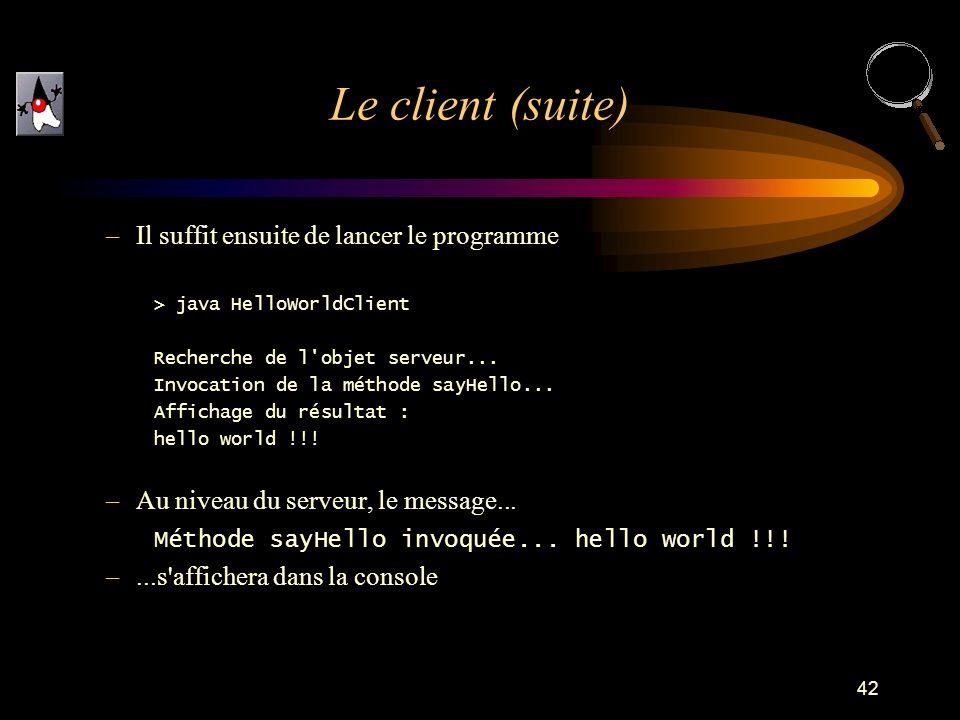 42 –Il suffit ensuite de lancer le programme > java HelloWorldClient Recherche de l'objet serveur... Invocation de la méthode sayHello... Affichage du