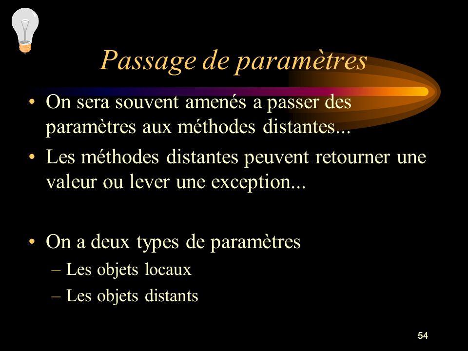54 Passage de paramètres On sera souvent amenés a passer des paramètres aux méthodes distantes... Les méthodes distantes peuvent retourner une valeur