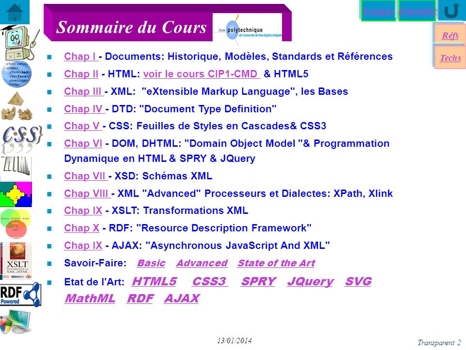 SommaireLexique Browser compatibility Réfs Techs Transparent 3 13/01/2014 n Web EPU courses (in French) Création & Manipulltion de Document http://www.polytech.unice.fr/~pfz/cmd.html http://www.polytech.unice.fr/~pfz/cmd.html Introduction to Internet http://rainbow.i3s.unice.fr/iai/ http://rainbow.i3s.unice.fr/iai/ Langages & Documents http:www.polytech.unice;fr/~pfz/document.html http:www.polytech.unice;fr/~pfz/document.html W3C tutorial : http://www.w3schools.com/http://www.w3schools.com/ Mozilla Development Center http://developer.mozilla.org/en/docs/Main_Page http://developer.mozilla.org/en/docs/Main_Page W3C, http://www.w3.org/http://www.w3.org/ Web Developer s Bookmarks http://antriksh.com/resources/ http://antriksh.com/resources/ XML Wiki Book http://en.wikibooks.org/wiki/XML_- _Managing_Data_Exchangehttp://en.wikibooks.org/wiki/XML_- _Managing_Data_Exchange n Biblio: many issues at EPU s lib Some References