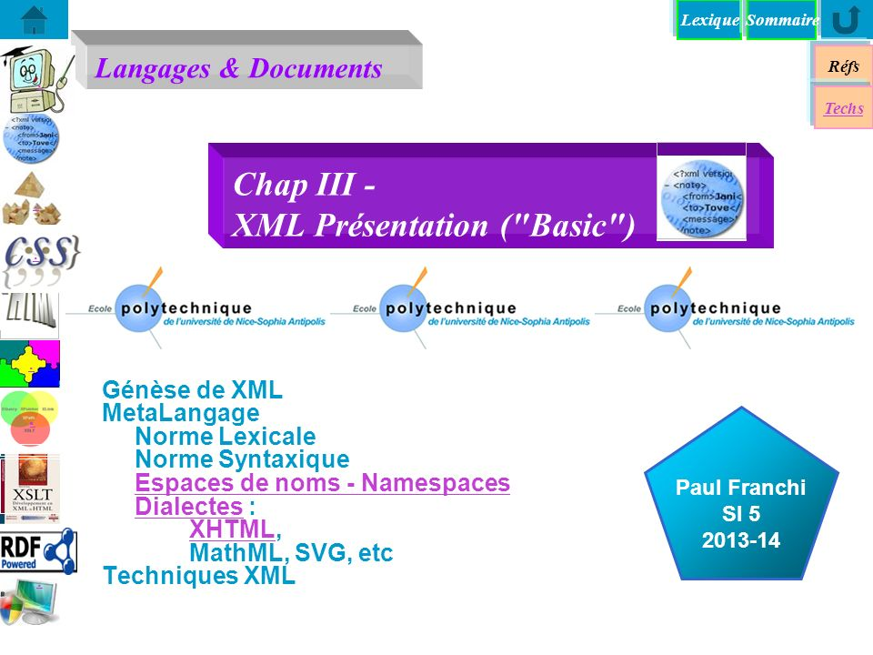 Lexique Réfs Exemples du W3C Norme Lexicale Norme Syntaxique XHTML XHTML Namespaces SVG SVG MathML XML MetaData XML Know Hows XML State of the Art XPath XPointer XLink XQueryXForms XML Techno l Univers XML Validation Validation Techs Sommaire 13/01/2014 XML Basic Know Hows n XML Basics n XML & Styling: CSS n XML Dialects: MathML, SVG n Document Definition: DTD, XSD.xml.css.dtd.xsd.dtd