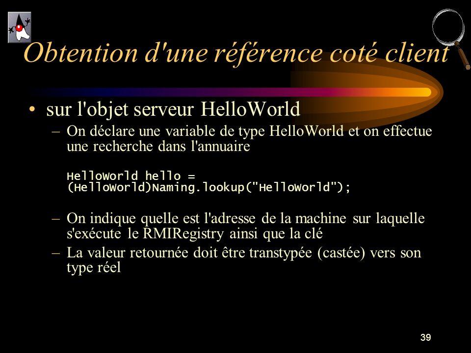 39 sur l'objet serveur HelloWorld –On déclare une variable de type HelloWorld et on effectue une recherche dans l'annuaire HelloWorld hello = (HelloWo