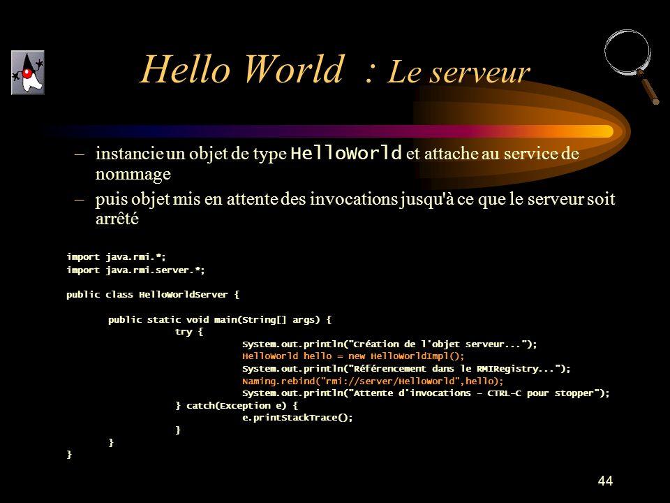 44 –instancie un objet de type HelloWorld et attache au service de nommage –puis objet mis en attente des invocations jusqu'à ce que le serveur soit a