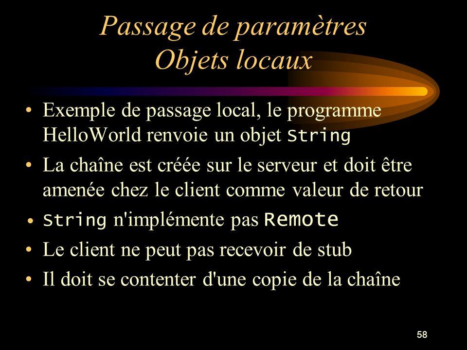 58 Passage de paramètres Objets locaux Exemple de passage local, le programme HelloWorld renvoie un objet String La chaîne est créée sur le serveur et