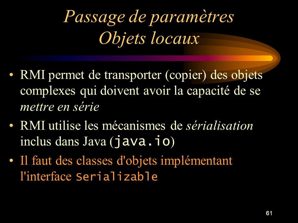 61 Passage de paramètres Objets locaux RMI permet de transporter (copier) des objets complexes qui doivent avoir la capacité de se mettre en série RMI