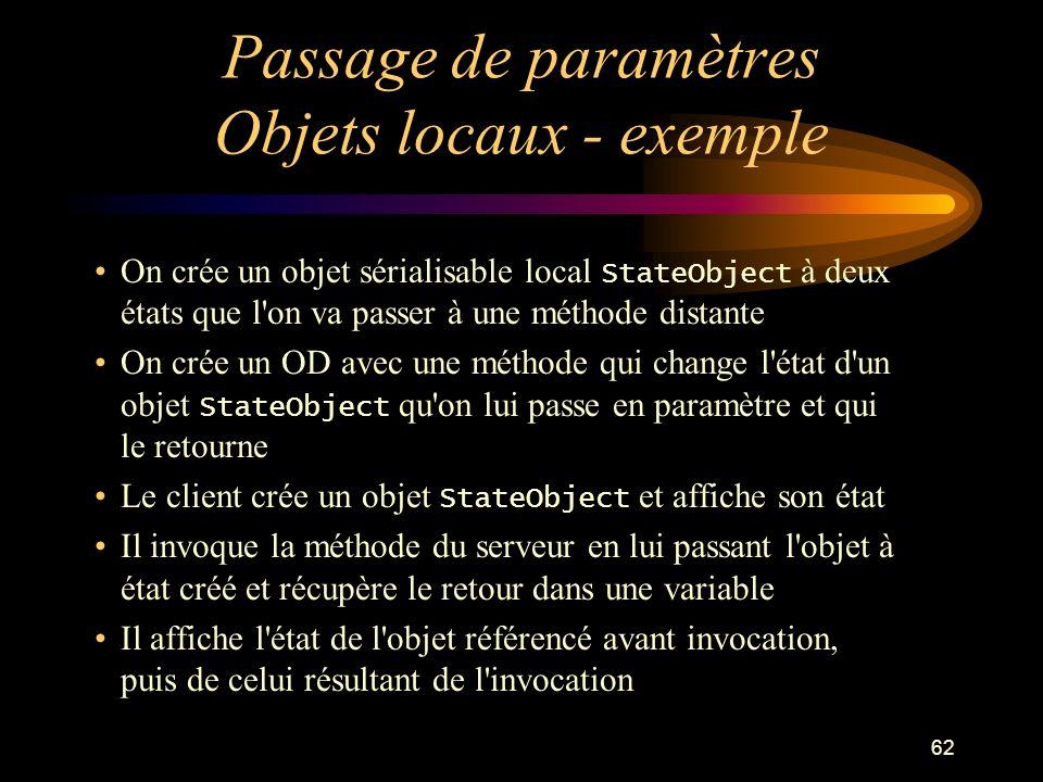 62 Passage de paramètres Objets locaux - exemple On crée un objet sérialisable local StateObject à deux états que l'on va passer à une méthode distant