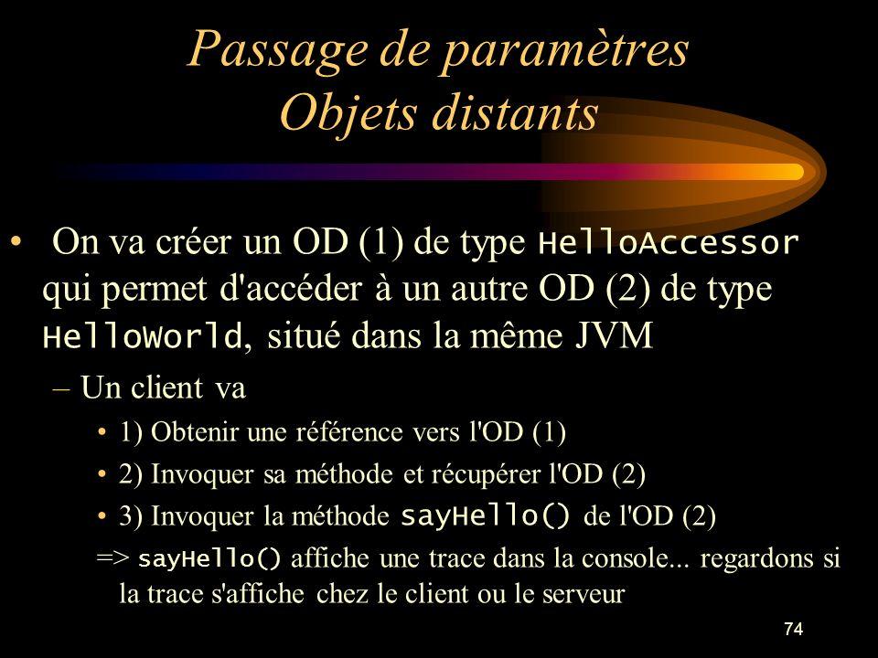 74 Passage de paramètres Objets distants On va créer un OD (1) de type HelloAccessor qui permet d'accéder à un autre OD (2) de type HelloWorld, situé