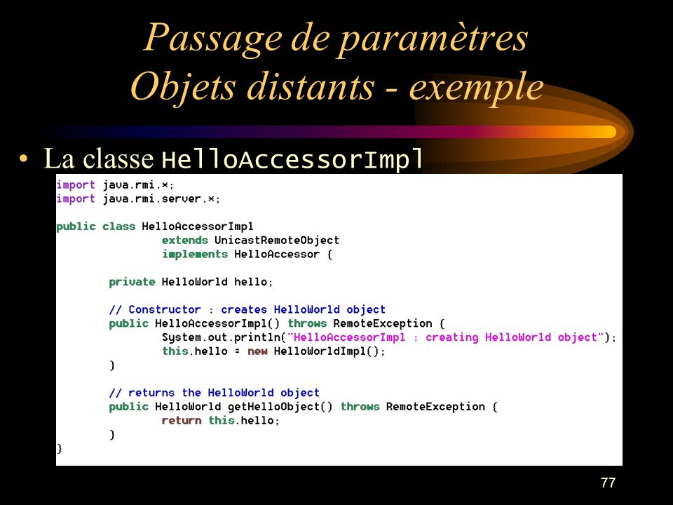 77 Passage de paramètres Objets distants - exemple La classe HelloAccessorImpl