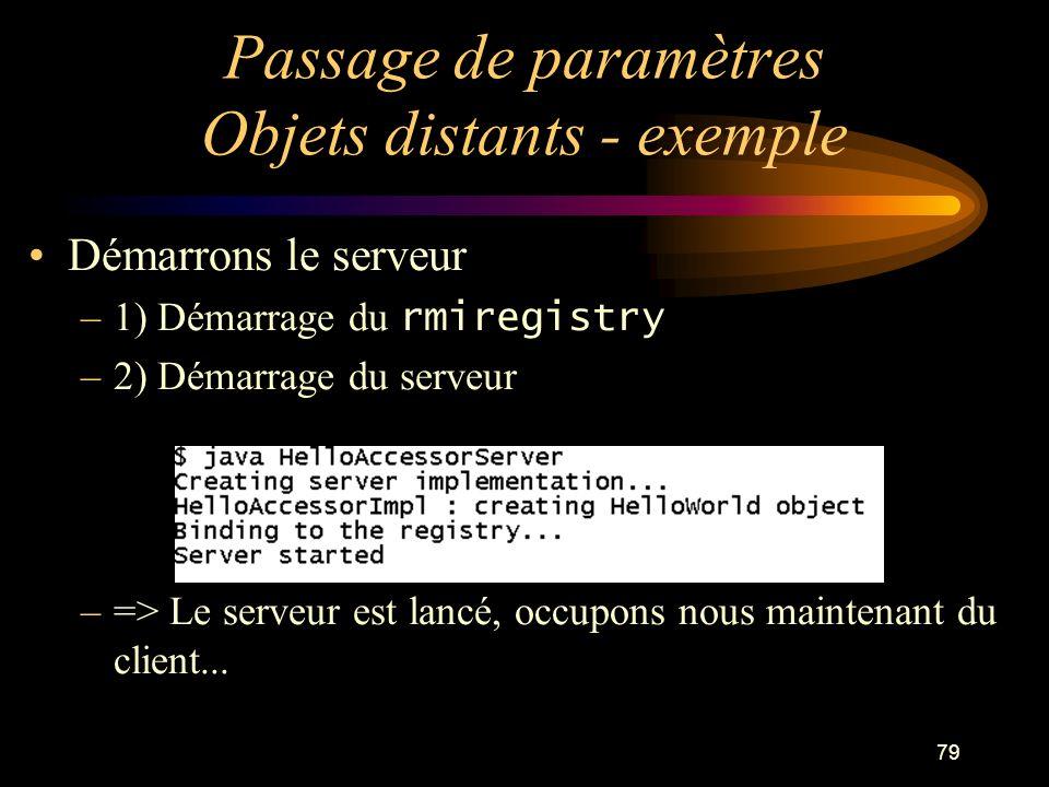 79 Passage de paramètres Objets distants - exemple Démarrons le serveur –1) Démarrage du rmiregistry –2) Démarrage du serveur –=> Le serveur est lancé