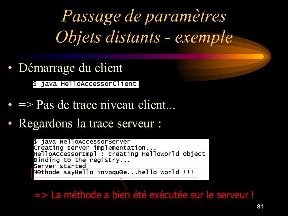 81 Passage de paramètres Objets distants - exemple Démarrage du client => Pas de trace niveau client... Regardons la trace serveur : => La méthode a b