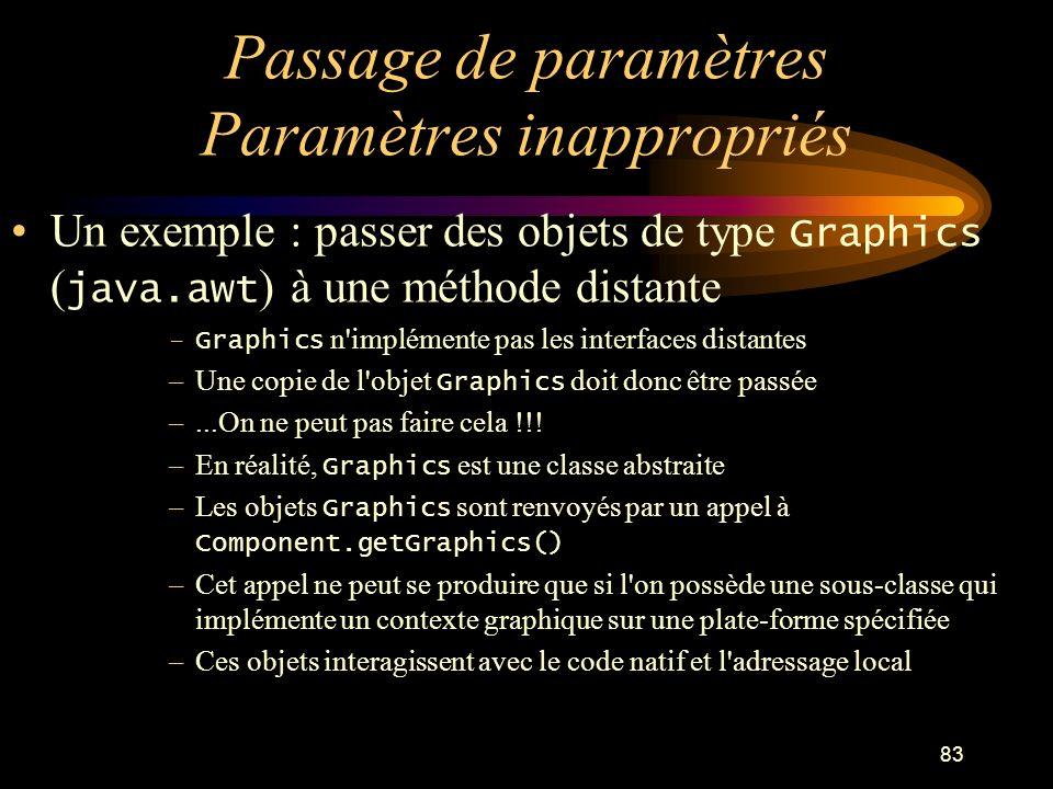 83 Passage de paramètres Paramètres inappropriés Un exemple : passer des objets de type Graphics ( java.awt ) à une méthode distante –Graphics n'implé