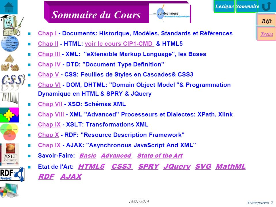 Browser compatibility Réfs Techs SommaireLexique Transparent 3 13/01/2014 n Web EPU courses (in French) Création & Manipulltion de Document http://www.polytech.unice.fr/~pfz/cmd.html http://www.polytech.unice.fr/~pfz/cmd.html Introduction to Internet http://rainbow.i3s.unice.fr/iai/ http://rainbow.i3s.unice.fr/iai/ Langages & Documents http:www.polytech.unice;fr/~pfz/document.html http:www.polytech.unice;fr/~pfz/document.html W3C tutorial : http://www.w3schools.com/http://www.w3schools.com/ Mozilla Development Center http://developer.mozilla.org/en/docs/Main_Page http://developer.mozilla.org/en/docs/Main_Page W3C, http://www.w3.org/http://www.w3.org/ Web Developer s Bookmarks http://antriksh.com/resources/ http://antriksh.com/resources/ XML Wiki Book http://en.wikibooks.org/wiki/XML_- _Managing_Data_Exchangehttp://en.wikibooks.org/wiki/XML_- _Managing_Data_Exchange n Biblio: many issues at EPU s lib Some References