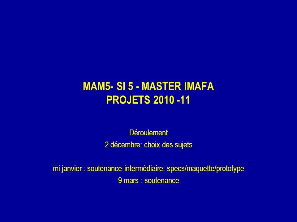 MAM5- SI 5 - MASTER IMAFA PROJETS 2010 -11 Déroulement 2 décembre: choix des sujets mi janvier : soutenance intermédiaire: specs/maquette/prototype 9 mars : soutenance