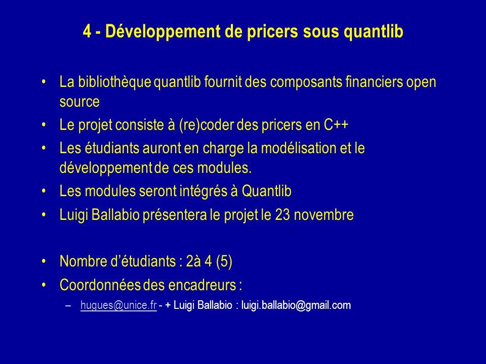 4 - Développement de pricers sous quantlib La bibliothèque quantlib fournit des composants financiers open source Le projet consiste à (re)coder des pricers en C++ Les étudiants auront en charge la modélisation et le développement de ces modules.